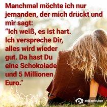 """Manchmal möchte ich nur jemanden, der mich drückt und mir sagt: """"Ich weiß, es ist hart. Ich verspreche Dir, alles wird wieder gut. Da hast Du eine Schokolade und 5 Millionen Euro."""""""