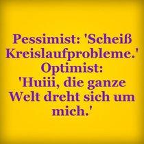 """Pessimist: """"Scheiß Kreislaufprobleme."""" Optimist: """"Huiii, die ganze Welt dreht sich um mich."""""""