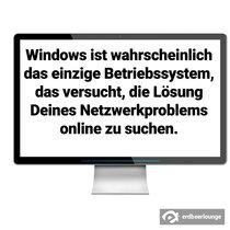 Windows ist wahrscheinlich das einzige Betriebssystem, das versucht, die Lösung Deines Netzwerkproblems online zu suchen.