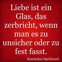 Liebe ist ein Glas, das zerbricht, wenn man es zu unsicher oder zu fest fasst.