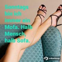 Sonntags bin ich immer ein Mofa. Halb Mensch, halb Sofa.