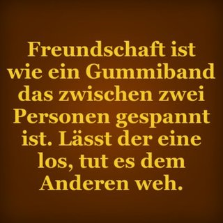 Freundschaft ist wie ein Gummiband das zwischen zwei Personen gespannt ist. Lässt der eine los, tut es dem Anderen weh.