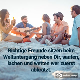 Richtige Freunde sitzen beim Weltuntergang neben Dir, saufen, lachen und wetten wer zuerst abkratzt.