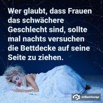 Wer glaubt, dass Frauen das schwächere Geschlecht sind, sollte mal nachts versuchen die Bettdecke auf seine Seite zu ziehen.