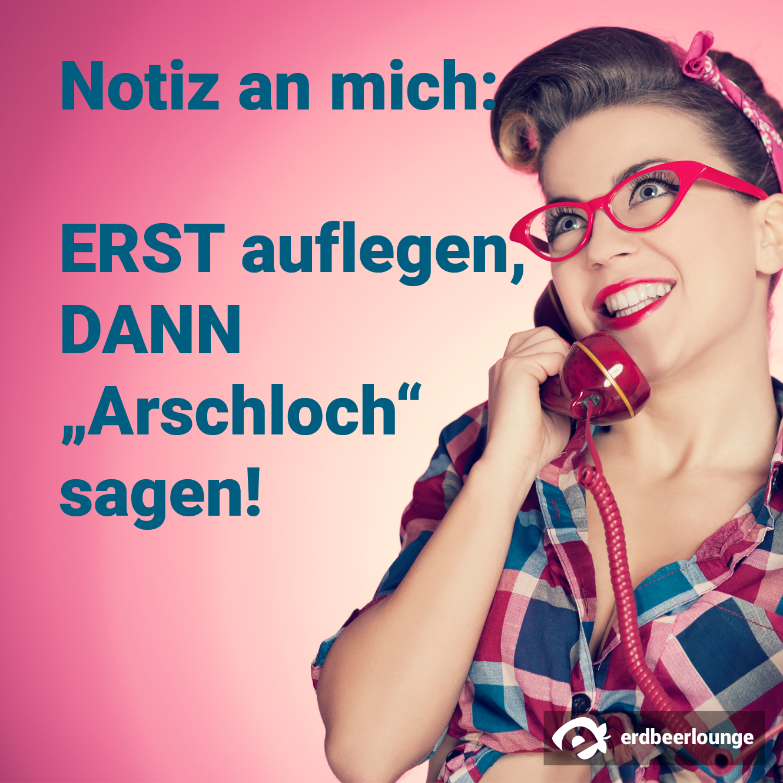 "Notiz an mich: ERST auflegen, DANN ""Arschloch"" sagen!"