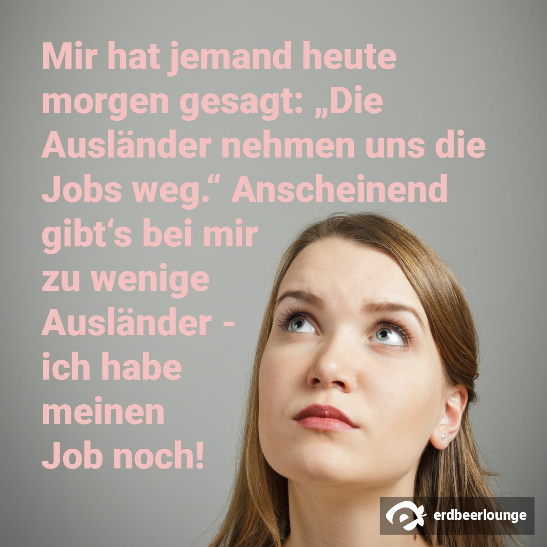 """Mir hat jemand heute morgen gesagt: """"Die Ausländer nehmen uns die Jobs weg."""" Anscheinend gibt's bei mir zu wenige Ausländer - ich habe meinen Job noch!"""