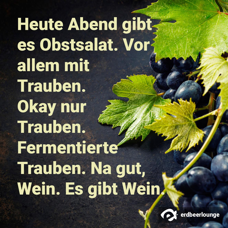 Heute Abend gibt es Obstsalat. Vor allem mit Trauben. Okay nur Trauben. Fermentierte Trauben. Na gut, Wein. Es gibt Wein.