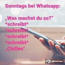 "Sonntags bei WhatsApp: ""Was machst du so?"" *schreibt* *schreibt* *schreibt* *schreibt* ""Chillen"""