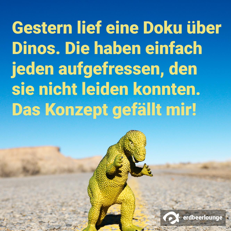 Gestern lief eine Doku über Dinos. Die haben einfach jeden aufgefressen, den sie nicht leiden konnten. Das Konzept gefällt mir!