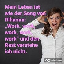 """Mein Leben ist wie der Song von Rihanna: """"Work, work, work, work, work"""" und den Rest verstehe ich nicht."""
