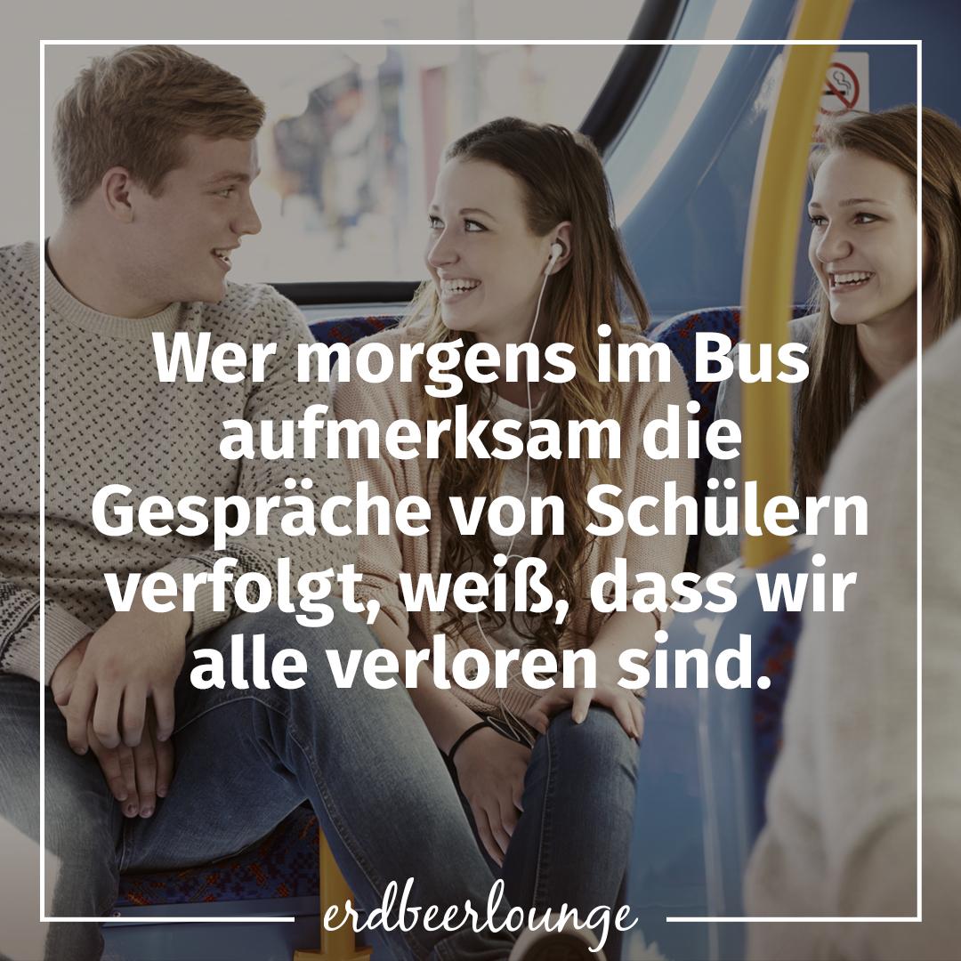 Wer morgens im Bus aufmerksam die Gespräche von Schülern verfolgt, weiß, dass wir alle verloren sind.