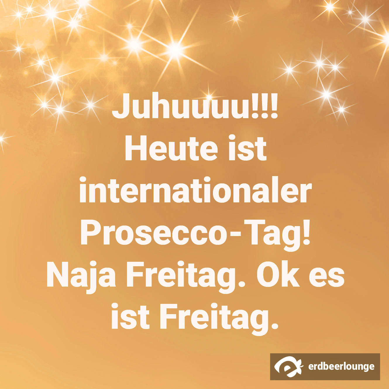 Juhuuuu!!! Heute ist internationaler Prosecco-Tag! Naja Freitag. Ok es ist Freitag.